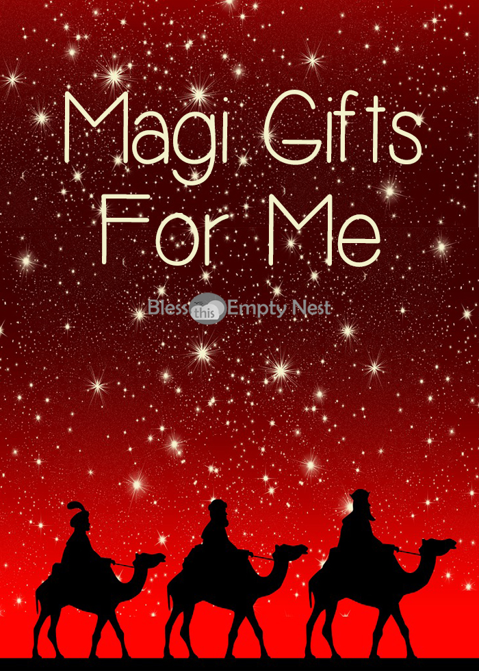 Magi Gifts for Me | BlessThisEmptyNest.com - The Magi didn't just bring gifts for the baby King, they brought everlasting gifts for you and me!